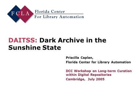 DAITSS: Dark Archive in the Sunshine State Priscilla Caplan, Florida Center for Library Automation DCC Workshop on Long-term Curation within Digital Repositories.