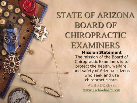 STATE OF ARIZONA BOARD OF CHIROPRACTIC EXAMINERS Mission Statement The mission of the Board of Chiropractic Examiners is to protect the health, welfare,