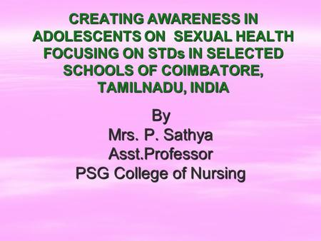 CREATING AWARENESS IN ADOLESCENTS ON SEXUAL HEALTH FOCUSING ON STDs IN SELECTED SCHOOLS OF COIMBATORE, TAMILNADU, INDIA By Mrs. P. Sathya Asst.Professor.