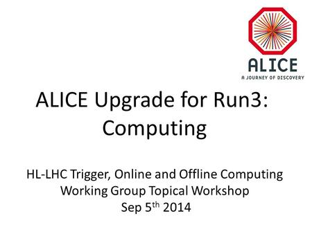 ALICE Upgrade for Run3: Computing HL-LHC Trigger, Online and Offline Computing Working Group Topical Workshop Sep 5 th 2014.