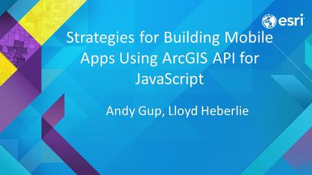 Strategies for Building Mobile Apps Using ArcGIS API for JavaScript Andy Gup, Lloyd Heberlie.