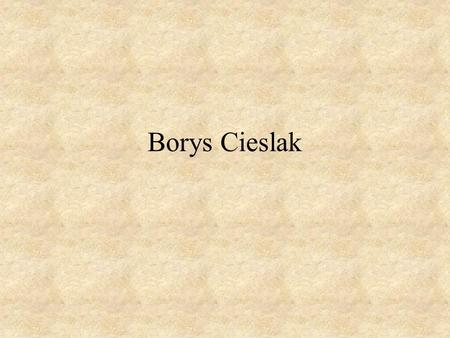 Borys Cieslak. Things you should better know ! Name:Borys Surname:Cieslak Sex: Male.