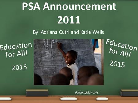 By: Adriana Cutri and Katie Wells PSA Announcement 2011 © Unesco/M. Hoofer. Education for All! 2015 Education for All!