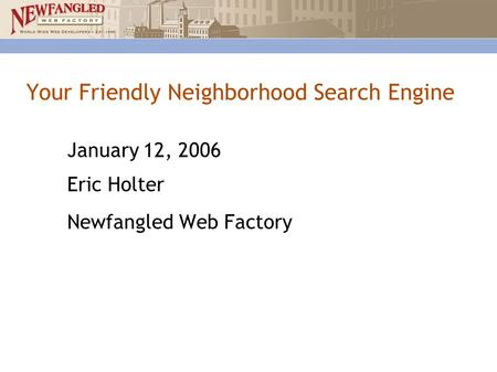 Your Friendly Neighborhood Search Engine January 12, 2006 Eric Holter Newfangled Web Factory.