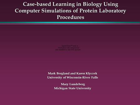 Case-based Learning in Biology Using Computer Simulations of Protein Laboratory Procedures Mark Bergland and Karen Klyczek University of Wisconsin-River.