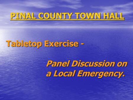 PINAL COUNTY TOWN HALL Tabletop Exercise - Panel Discussion on a Local Emergency.