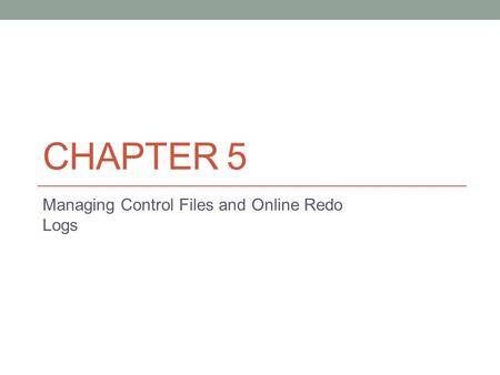 CHAPTER 5 Managing Control Files and Online Redo Logs.