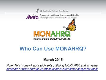 Who Can Use MONAHRQ? March 2015 Note: This is one of eight slide sets outlining MONAHRQ and its value, available at www.ahrq.gov/professionals/systems/monahrq/resources/