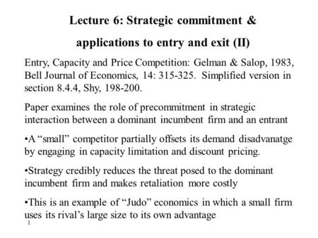 1 Lecture 6: Strategic commitment & applications to entry and exit (II) Entry, Capacity and Price Competition: Gelman & Salop, 1983, Bell Journal of Economics,