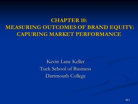 10.1 CHAPTER 10: MEASURING OUTCOMES OF BRAND EQUITY: CAPURING MARKET PERFORMANCE Kevin Lane Keller Tuck School of Business Dartmouth College.