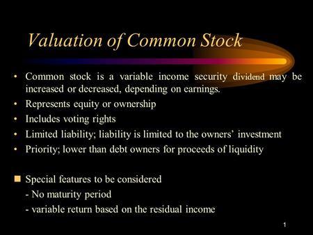 Valuation of Common Stock Common stock is a variable income security d ividend may be increased or decreased, depending on earnings. Represents equity.