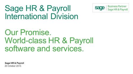 Sage HR & Payroll International Division Our Promise. World-class HR & Payroll software and services. Sage HR & Payroll 20 October 2015.
