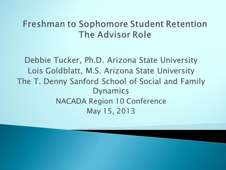 Debbie Tucker, Ph.D. Arizona State University Lois Goldblatt, M.S. Arizona State University The T. Denny Sanford School of Social and Family Dynamics NACADA.