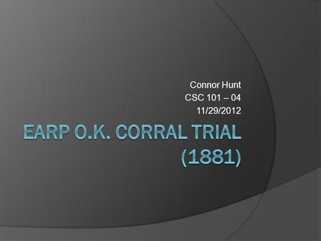 Connor Hunt CSC 101 – 04 11/29/2012. Table Of Contents Earp O.K. Corral Trial……………………...1 Table of Contents…………………………..2 Earp O.K. Corral Trial (1881).…………….3.