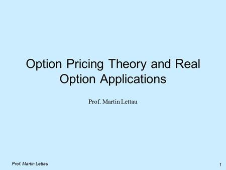 Prof. Martin Lettau 1 Option Pricing Theory and Real Option Applications Prof. Martin Lettau.