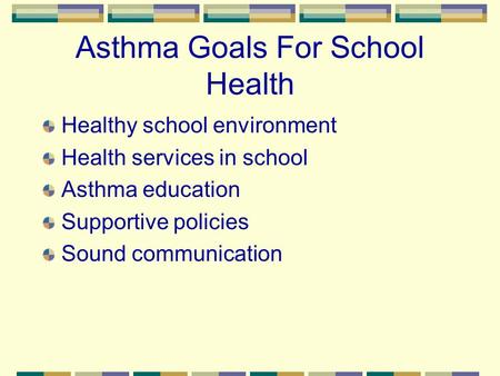 Asthma Goals For School Health Healthy school environment Health services in school Asthma education Supportive policies Sound communication.