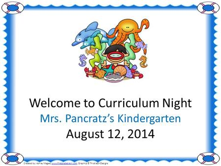 Welcome to Curriculum Night Mrs. Pancratz's <strong>Kindergarten</strong> August 12, 2014 Created by: Ashley Magee, www.firstgradebrain.com Graphics © ThistleGirlDesignswww.firstgradebrain.com.