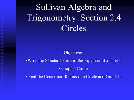 Sullivan Algebra and Trigonometry: Section 2.4 Circles Objectives Write the Standard Form of the Equation of a Circle Graph a Circle Find the Center and.