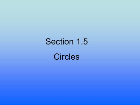 Section 1.5 Circles. OBJECTIVES -Write standard form for the equation of a circle. -Find the intercepts of a circle and graph. -Write the general form.