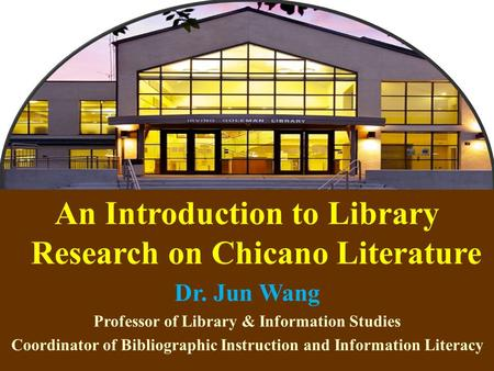 1 An Introduction to Library Research on Chicano Literature Dr. Jun Wang Professor of Library & Information Studies Coordinator of Bibliographic Instruction.