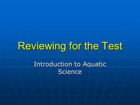Reviewing for the Test Introduction to Aquatic Science.