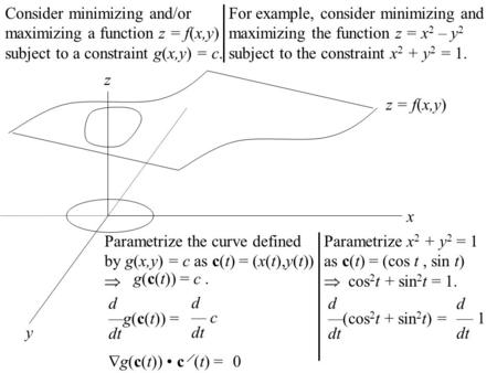 Consider minimizing and/or maximizing a function z = f(x,y) subject to a constraint g(x,y) = c. y z x z = f(x,y) Parametrize the curve defined by g(x,y)