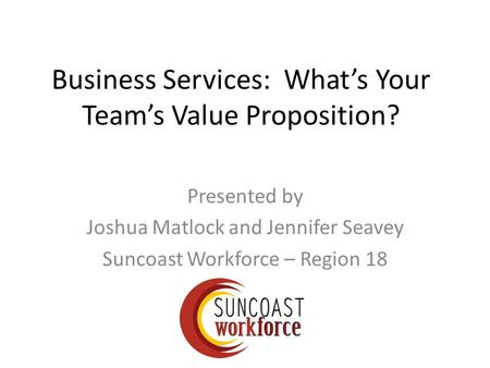 Business Services: What's Your Team's Value Proposition? Presented by Joshua Matlock and Jennifer Seavey Suncoast Workforce – Region 18.