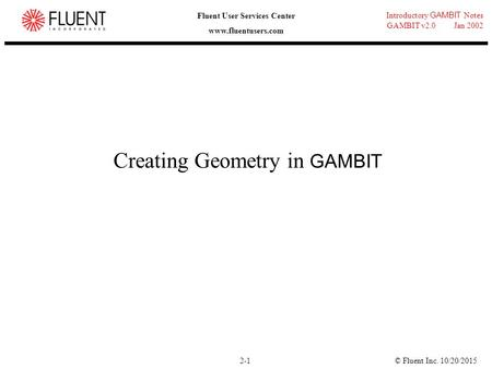 © Fluent Inc. 10/20/20152-1 Introductory GAMBIT Notes GAMBIT v2.0 Jan 2002 Fluent User Services Center www.fluentusers.com Creating Geometry in GAMBIT.