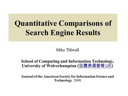 Quantitative Comparisons of Search Engine Results Mike Thlwall School of Computing and Information Technology, University of Wolverhampton ( 伍爾弗漢普頓 UK)