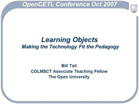 Learning Objects Making the Technology Fit the Pedagogy Bill Tait COLMSCT Associate Teaching Fellow The Open University OpenCETL Conference Oct 2007.