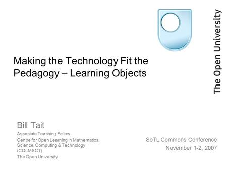 Making the Technology Fit the Pedagogy – Learning Objects Bill Tait Associate Teaching Fellow Centre for Open Learning in Mathematics, Science, Computing.