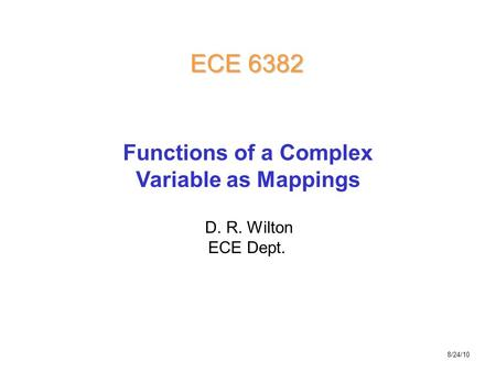 D. R. Wilton ECE Dept. ECE 6382 Functions of a Complex Variable as Mappings 8/24/10.
