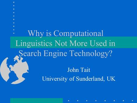 Why is Computational Linguistics Not More Used in Search Engine Technology? John Tait University of Sunderland, UK.