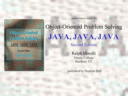 JAVA, JAVA, JAVA Object-Oriented Problem Solving Ralph Morelli Trinity College Hartford, CT presentation slides for published by Prentice Hall Second Edition.