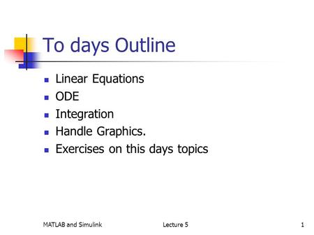 MATLAB and SimulinkLecture 51 To days Outline Linear Equations ODE Integration Handle Graphics. Exercises on this days topics.