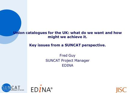 Union catalogues for the UK: what do we want and how might we achieve it. Key issues from a SUNCAT perspective. Fred Guy SUNCAT Project Manager EDINA.