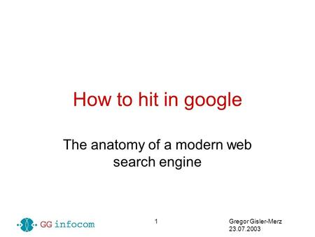 Gregor Gisler-Merz 23.07.2003 1 How to hit in google The anatomy of a modern web search engine.