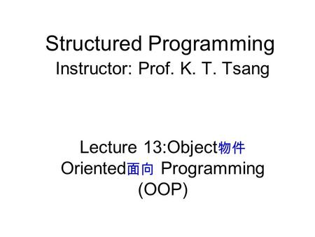 Structured Programming Instructor: Prof. K. T. Tsang Lecture 13:Object 物件 Oriented 面向 Programming (OOP)