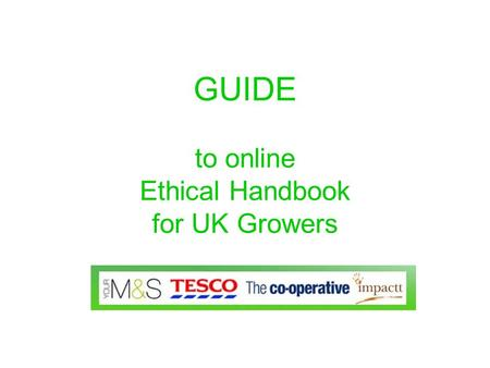 GUIDE to online Ethical Handbook for UK Growers. Content The online Handbook has detailed and comprehensive content about The main issues affecting employment.