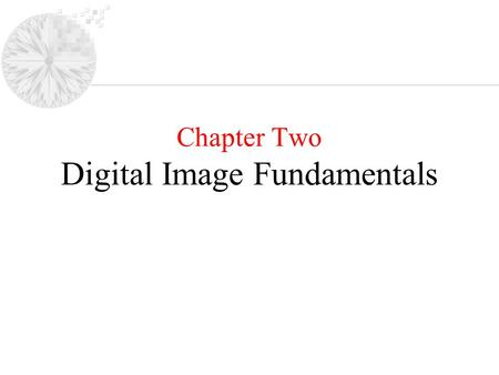 Chapter Two Digital Image Fundamentals. Agenda: –Light and Electromagnetic Spectrum –Image Sensing & Acquisition –Image Sampling & quantization –Relationship.