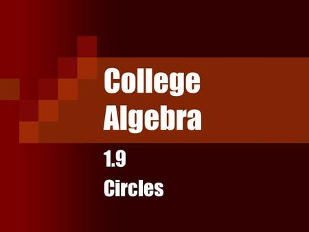 College Algebra 1.9 Circles. Objectives Write the standard form of the equation of a circle. Graph a circle by hand and by using the calculator. Work.