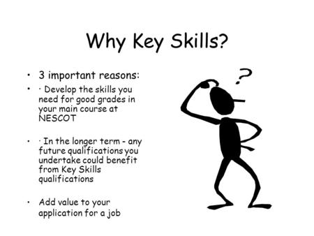 Why Key Skills? 3 important reasons: · Develop the skills you need for good grades in your main course at NESCOT · In the longer term - any future qualifications.