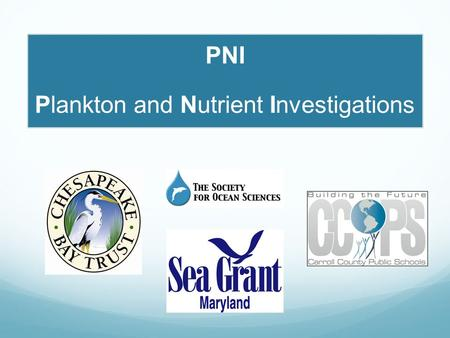 PNI Plankton and Nutrient Investigations. What is PNI ? A Chesapeake Bay Trust-funded collaboration among: Carroll County Public Schools Maryland Sea.