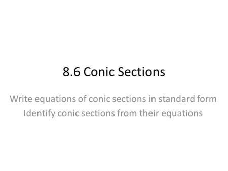 8.6 Conic Sections Write equations of conic sections in standard form Identify conic sections from their equations.