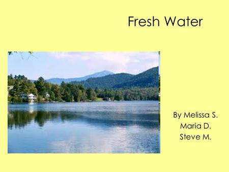 Fresh Water By Melissa S. Maria D. Steve M.. Geologic Features Head water streams that are often narrow with rocky bottoms. The downstream reaches rivers.