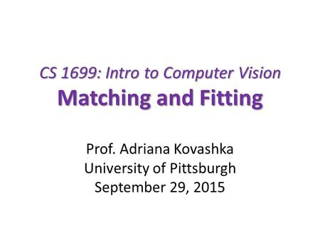 CS 1699: Intro to Computer Vision Matching and Fitting Prof. Adriana Kovashka University of Pittsburgh September 29, 2015.