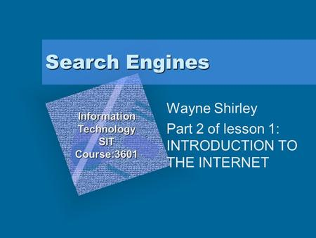 Search Engines Wayne Shirley Part 2 of lesson 1: INTRODUCTION TO THE INTERNET InformationTechnologySITCourse:3601 To insert your company logo on this slide.