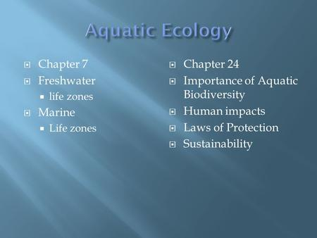  Chapter 7  Freshwater  life zones  Marine  Life zones  Chapter 24  Importance of Aquatic Biodiversity  Human impacts  Laws of Protection  Sustainability.