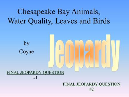 by Coyne FINAL JEOPARDY QUESTION FINAL JEOPARDY QUESTION #1 Chesapeake Bay Animals, Water Quality, Leaves and Birds FINAL JEOPARDY QUESTION #2.