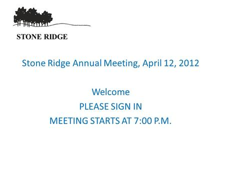 STONE RIDGE Stone Ridge Annual Meeting, April 12, 2012 Welcome PLEASE SIGN IN MEETING STARTS AT 7:00 P.M.